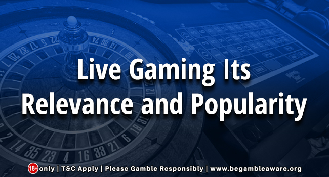 Live Gaming: Its Relevance and Popularity