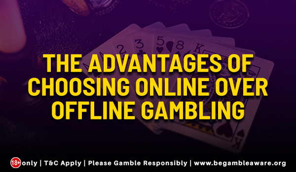 The advantages of choosing online over offline gambling